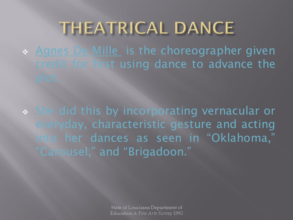  Agnes De Mille is the choreographer given credit for first using dance to advance the plot.  She did this by incorporating vernacular or everyday,
