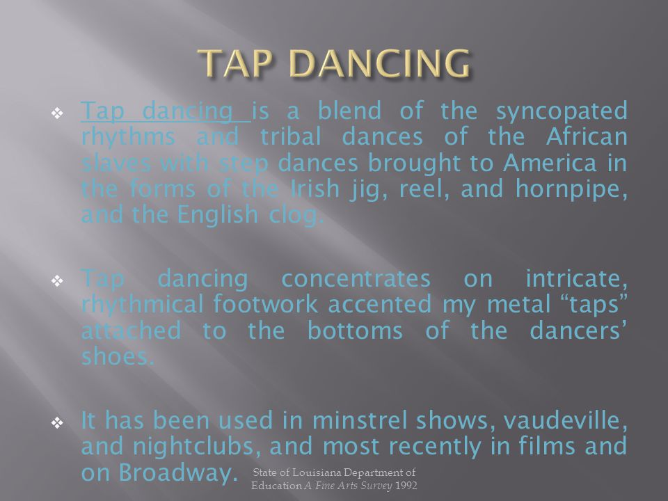  Tap dancing is a blend of the syncopated rhythms and tribal dances of the African slaves with step dances brought to America in the forms of the Irish jig, reel, and hornpipe, and the English clog.