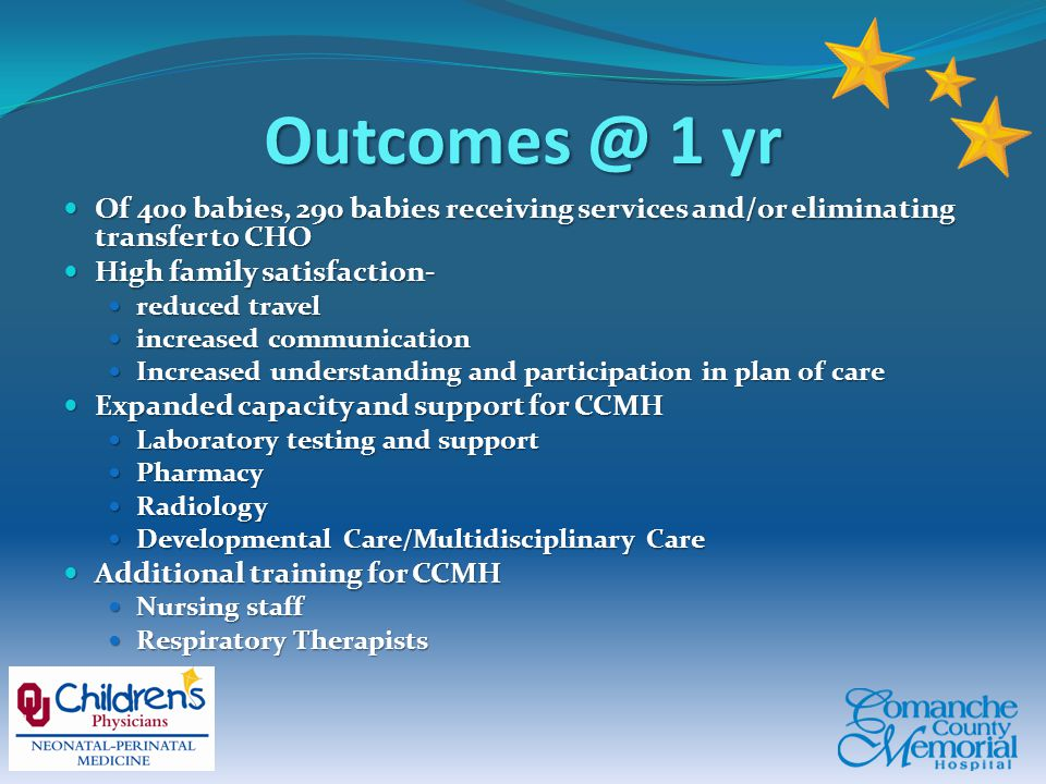 Outcomes @ 1 yr Of 400 babies, 290 babies receiving services and/or eliminating transfer to CHO Of 400 babies, 290 babies receiving services and/or eliminating transfer to CHO High family satisfaction- High family satisfaction- reduced travel reduced travel increased communication increased communication Increased understanding and participation in plan of care Increased understanding and participation in plan of care Expanded capacity and support for CCMH Expanded capacity and support for CCMH Laboratory testing and support Laboratory testing and support Pharmacy Pharmacy Radiology Radiology Developmental Care/Multidisciplinary Care Developmental Care/Multidisciplinary Care Additional training for CCMH Additional training for CCMH Nursing staff Nursing staff Respiratory Therapists Respiratory Therapists