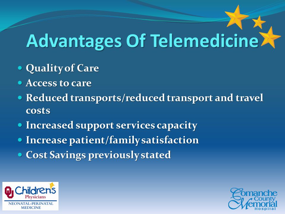 Advantages Of Telemedicine Quality of Care Quality of Care Access to care Access to care Reduced transports/reduced transport and travel costs Reduced transports/reduced transport and travel costs Increased support services capacity Increased support services capacity Increase patient/family satisfaction Increase patient/family satisfaction Cost Savings previously stated Cost Savings previously stated