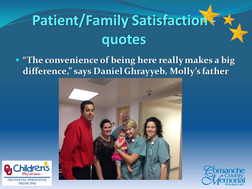Patient/Family Satisfaction - quotes The convenience of being here really makes a big difference, says Daniel Ghrayyeb, Molly's father The convenience of being here really makes a big difference, says Daniel Ghrayyeb, Molly's father