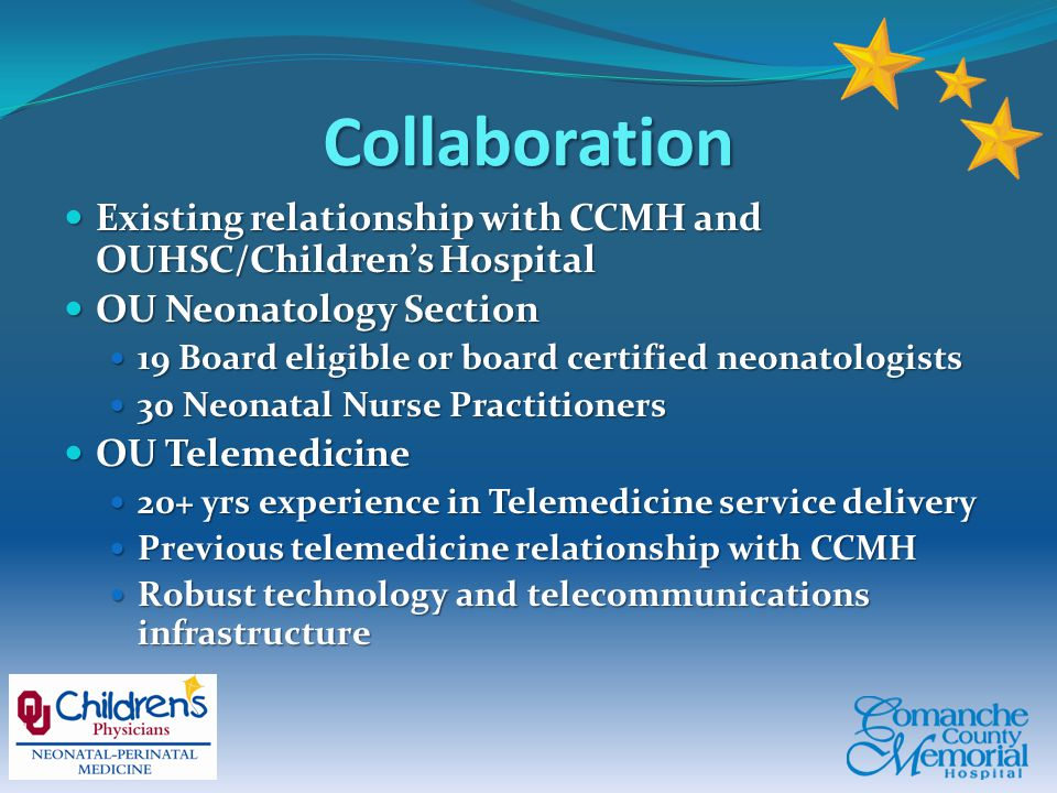 Collaboration Existing relationship with CCMH and OUHSC/Children's Hospital Existing relationship with CCMH and OUHSC/Children's Hospital OU Neonatology Section OU Neonatology Section 19 Board eligible or board certified neonatologists 19 Board eligible or board certified neonatologists 30 Neonatal Nurse Practitioners 30 Neonatal Nurse Practitioners OU Telemedicine OU Telemedicine 20+ yrs experience in Telemedicine service delivery 20+ yrs experience in Telemedicine service delivery Previous telemedicine relationship with CCMH Previous telemedicine relationship with CCMH Robust technology and telecommunications infrastructure Robust technology and telecommunications infrastructure