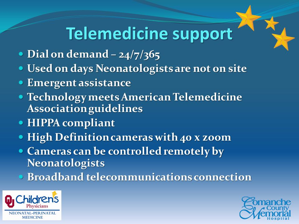 Telemedicine support Dial on demand – 24/7/365 Dial on demand – 24/7/365 Used on days Neonatologists are not on site Used on days Neonatologists are not on site Emergent assistance Emergent assistance Technology meets American Telemedicine Association guidelines Technology meets American Telemedicine Association guidelines HIPPA compliant HIPPA compliant High Definition cameras with 40 x zoom High Definition cameras with 40 x zoom Cameras can be controlled remotely by Neonatologists Cameras can be controlled remotely by Neonatologists Broadband telecommunications connection Broadband telecommunications connection