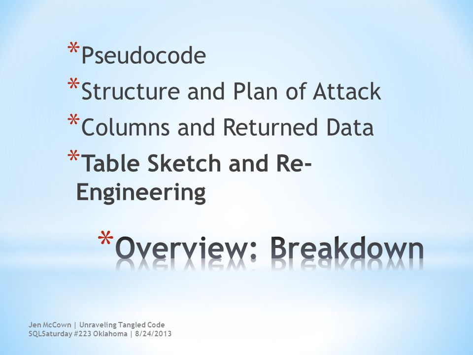 * Pseudocode * Structure and Plan of Attack * Columns and Returned Data * Table Sketch and Re- Engineering Jen McCown | Unraveling Tangled Code SQLSaturday #223 Oklahoma | 8/24/2013