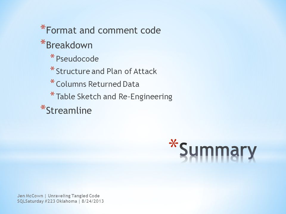 * Format and comment code * Breakdown * Pseudocode * Structure and Plan of Attack * Columns Returned Data * Table Sketch and Re-Engineering * Streamline Jen McCown | Unraveling Tangled Code SQLSaturday #223 Oklahoma | 8/24/2013