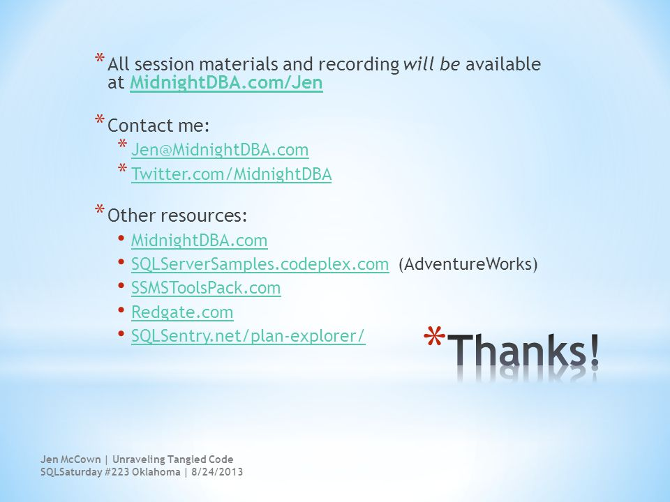 * All session materials and recording will be available at MidnightDBA.com/JenMidnightDBA.com/Jen * Contact me: * Jen@MidnightDBA.com Jen@MidnightDBA.com * Twitter.com/MidnightDBA Twitter.com/MidnightDBA * Other resources: MidnightDBA.com SQLServerSamples.codeplex.com (AdventureWorks) SQLServerSamples.codeplex.com SSMSToolsPack.com Redgate.com SQLSentry.net/plan-explorer/ Jen McCown | Unraveling Tangled Code SQLSaturday #223 Oklahoma | 8/24/2013