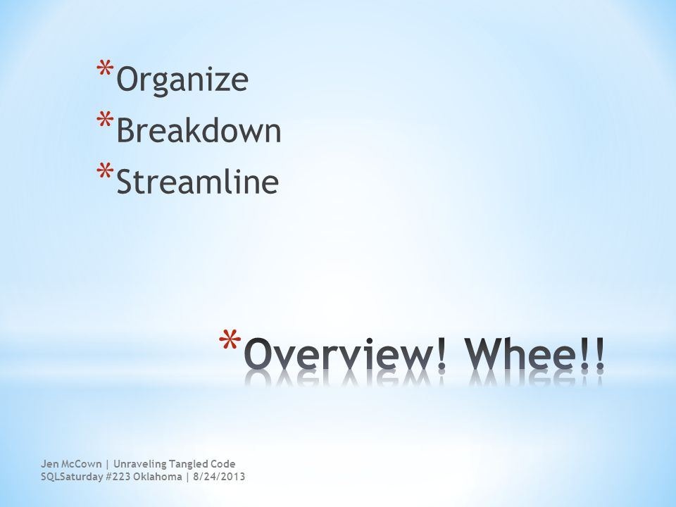* Organize * Breakdown * Streamline Jen McCown | Unraveling Tangled Code SQLSaturday #223 Oklahoma | 8/24/2013