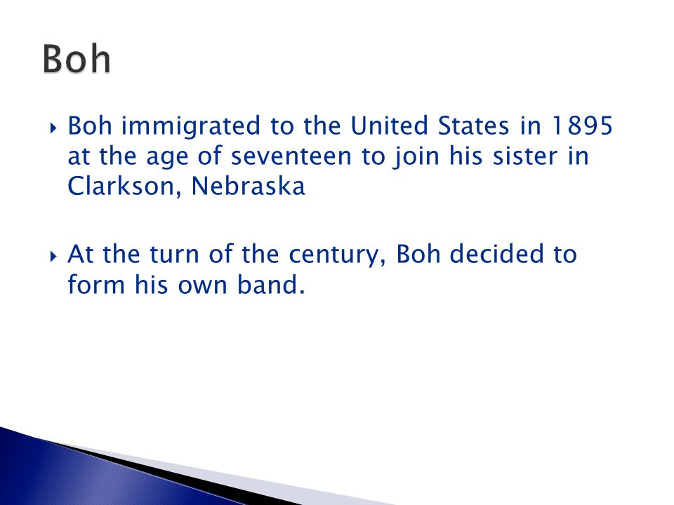  Boh immigrated to the United States in 1895 at the age of seventeen to join his sister in Clarkson, Nebraska  At the turn of the century, Boh decid