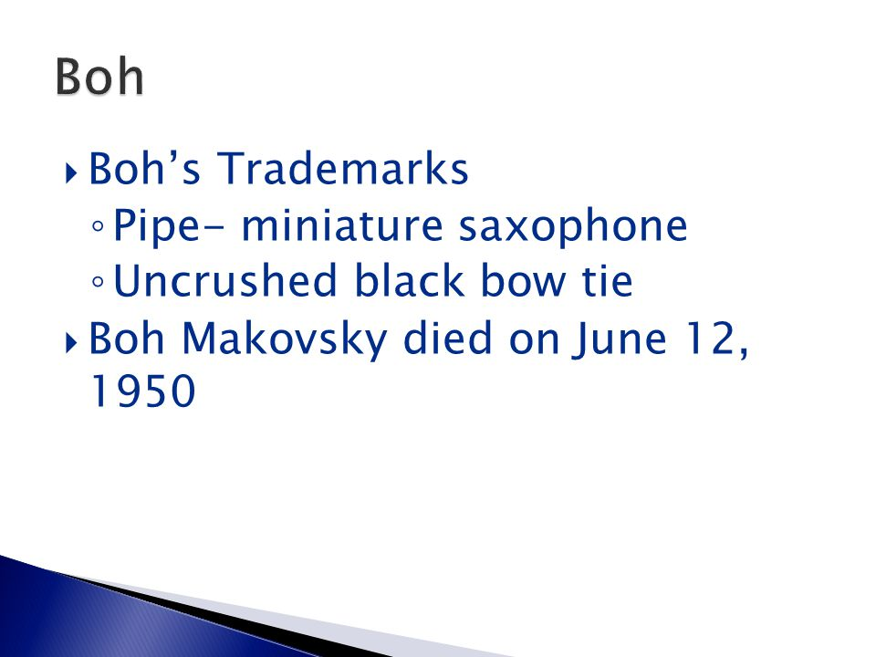  Boh's Trademarks ◦ Pipe- miniature saxophone ◦ Uncrushed black bow tie  Boh Makovsky died on June 12, 1950