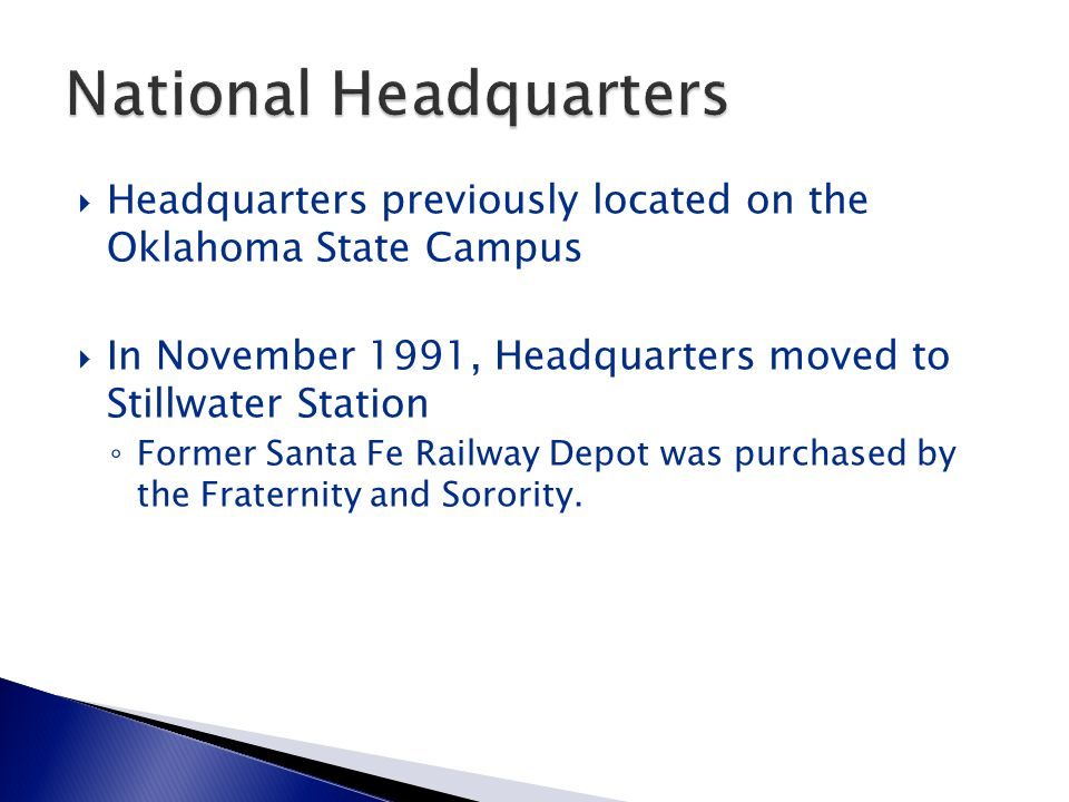  Headquarters previously located on the Oklahoma State Campus  In November 1991, Headquarters moved to Stillwater Station ◦ Former Santa Fe Railway Depot was purchased by the Fraternity and Sorority.