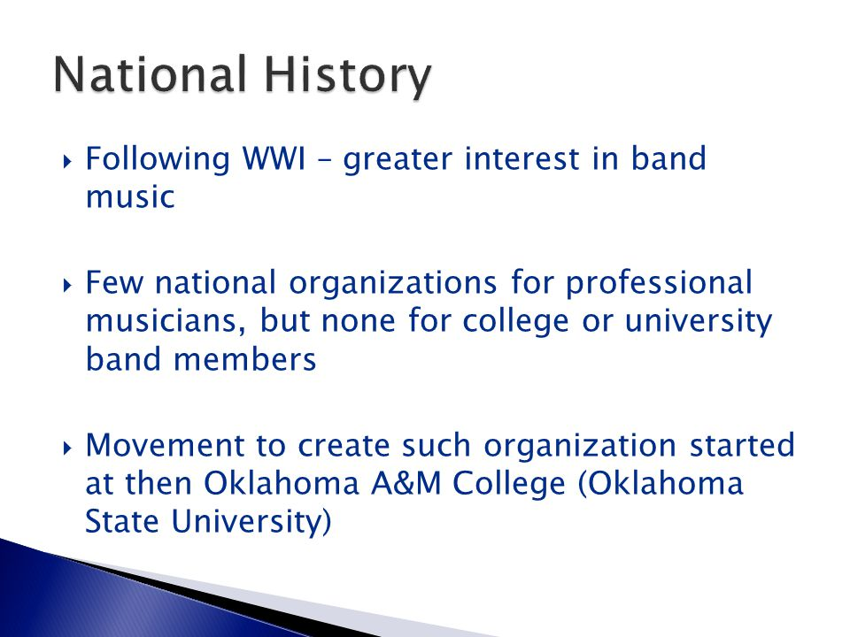 Following WWI – greater interest in band music  Few national organizations for professional musicians, but none for college or university band members  Movement to create such organization started at then Oklahoma A&M College (Oklahoma State University)