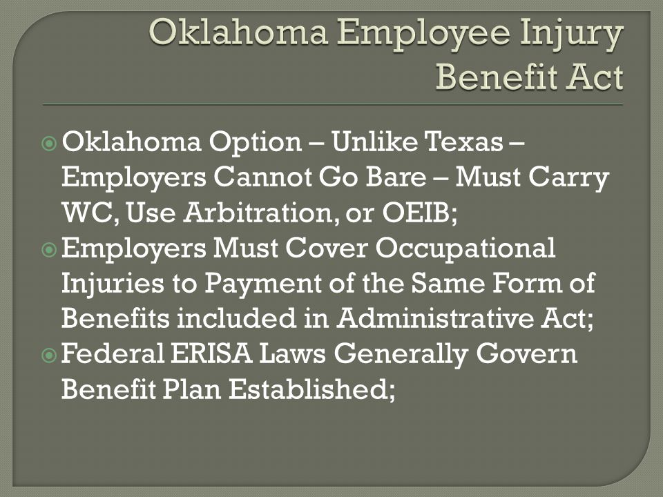 Oklahoma Option – Unlike Texas – Employers Cannot Go Bare – Must Carry WC, Use Arbitration, or OEIB;  Employers Must Cover Occupational Injuries to Payment of the Same Form of Benefits included in Administrative Act;  Federal ERISA Laws Generally Govern Benefit Plan Established;
