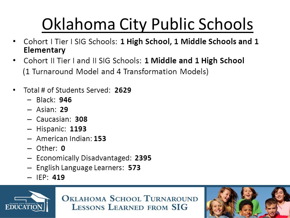 Oklahoma City Public Schools Cohort I Tier I SIG Schools: 1 High School, 1 Middle Schools and 1 Elementary Cohort II Tier I and II SIG Schools: 1 Middle and 1 High School (1 Turnaround Model and 4 Transformation Models) Total # of Students Served: 2629 –Black: 946 – Asian: 29 – Caucasian: 308 – Hispanic: 1193 – American Indian: 153 – Other: 0 – Economically Disadvantaged: 2395 – English Language Learners: 573 – IEP: 419