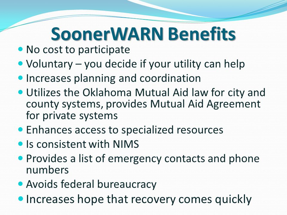 SoonerWARN Benefits No cost to participate Voluntary – you decide if your utility can help Increases planning and coordination Utilizes the Oklahoma Mutual Aid law for city and county systems, provides Mutual Aid Agreement for private systems Enhances access to specialized resources Is consistent with NIMS Provides a list of emergency contacts and phone numbers Avoids federal bureaucracy Increases hope that recovery comes quickly