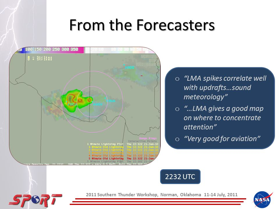 From the Forecasters 2011 Southern Thunder Workshop, Norman, Oklahoma 11-14 July, 2011 o LMA spikes correlate well with updrafts…sound meteorology o …LMA gives a good map on where to concentrate attention o Very good for aviation 2232 UTC