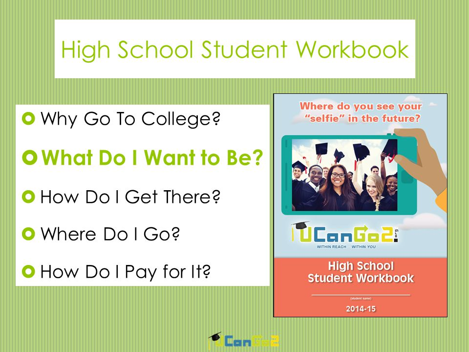 High School Student Workbook  Why Go To College.  W What Do I Want to Be.