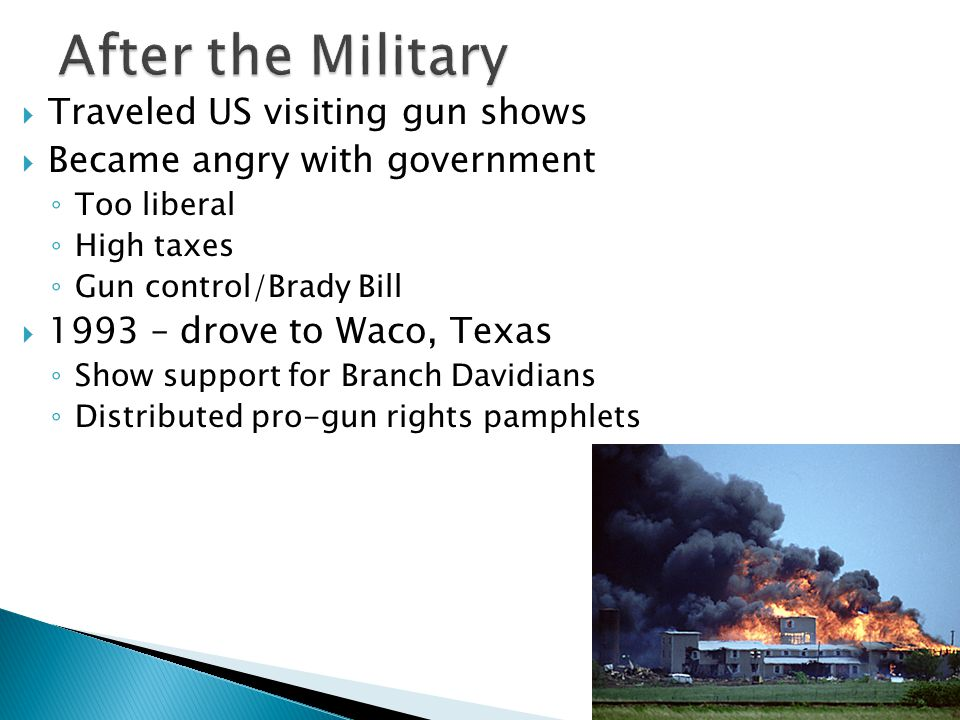  Traveled US visiting gun shows  Became angry with government ◦ Too liberal ◦ High taxes ◦ Gun control/Brady Bill  1993 – drove to Waco, Texas ◦ Sh