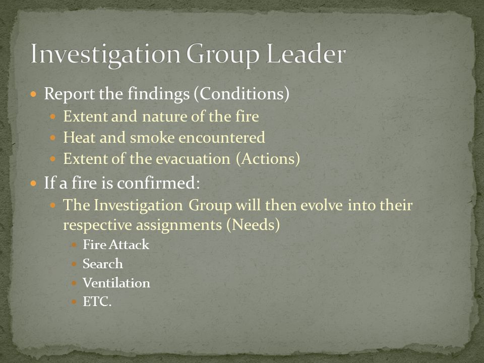 Report the findings (Conditions) Extent and nature of the fire Heat and smoke encountered Extent of the evacuation (Actions) If a fire is confirmed: The Investigation Group will then evolve into their respective assignments (Needs) Fire Attack Search Ventilation ETC.