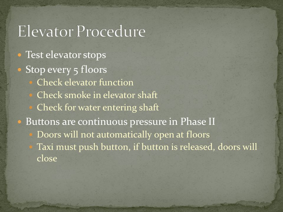 Test elevator stops Stop every 5 floors Check elevator function Check smoke in elevator shaft Check for water entering shaft Buttons are continuous pressure in Phase II Doors will not automatically open at floors Taxi must push button, if button is released, doors will close