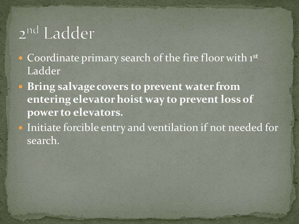 Coordinate primary search of the fire floor with 1 st Ladder Bring salvage covers to prevent water from entering elevator hoist way to prevent loss of power to elevators.