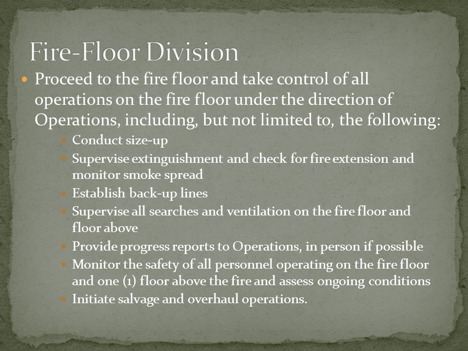 Proceed to the fire floor and take control of all operations on the fire floor under the direction of Operations, including, but not limited to, the following: Conduct size-up Supervise extinguishment and check for fire extension and monitor smoke spread Establish back-up lines Supervise all searches and ventilation on the fire floor and floor above Provide progress reports to Operations, in person if possible Monitor the safety of all personnel operating on the fire floor and one (1) floor above the fire and assess ongoing conditions Initiate salvage and overhaul operations.