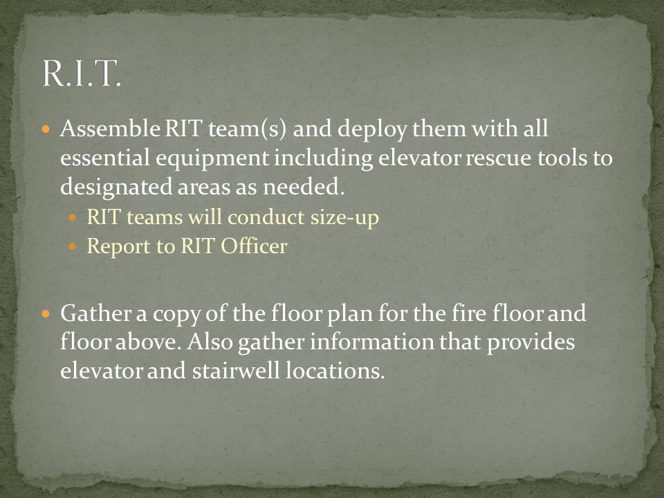 Assemble RIT team(s) and deploy them with all essential equipment including elevator rescue tools to designated areas as needed.