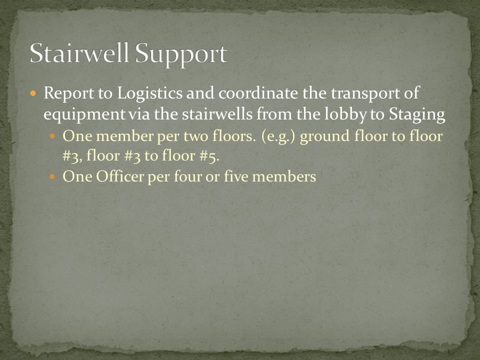 Report to Logistics and coordinate the transport of equipment via the stairwells from the lobby to Staging One member per two floors.