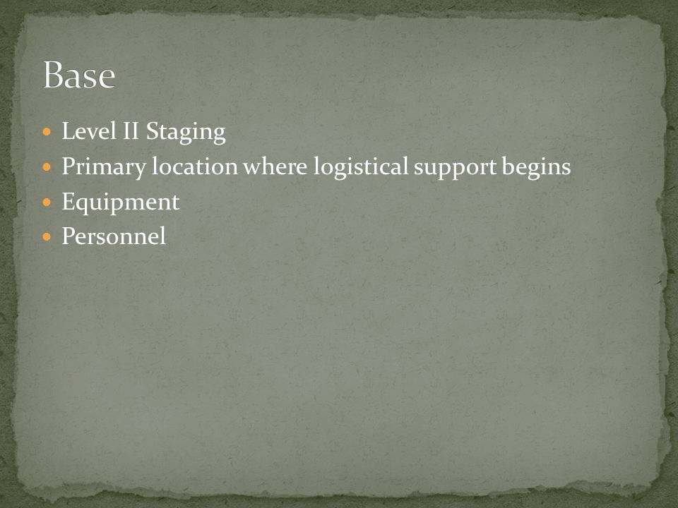 Level II Staging Primary location where logistical support begins Equipment Personnel