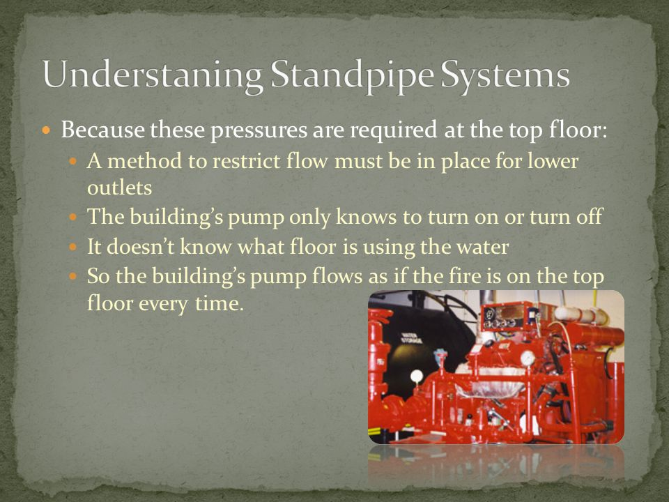 Because these pressures are required at the top floor: A method to restrict flow must be in place for lower outlets The building's pump only knows to turn on or turn off It doesn't know what floor is using the water So the building's pump flows as if the fire is on the top floor every time.