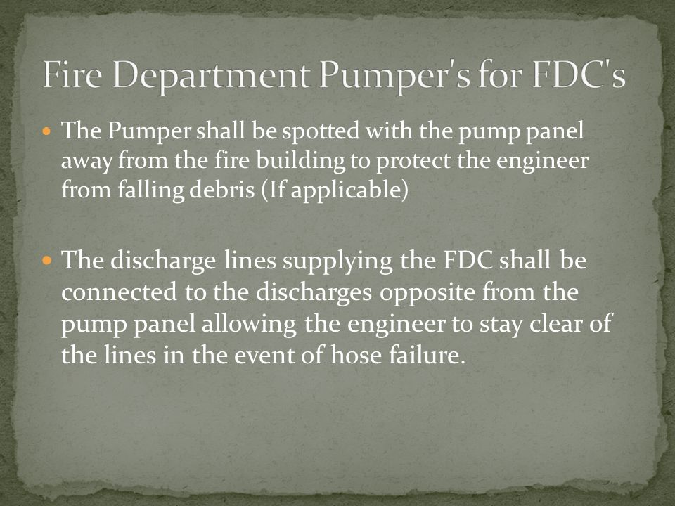 The Pumper shall be spotted with the pump panel away from the fire building to protect the engineer from falling debris (If applicable) The discharge lines supplying the FDC shall be connected to the discharges opposite from the pump panel allowing the engineer to stay clear of the lines in the event of hose failure.