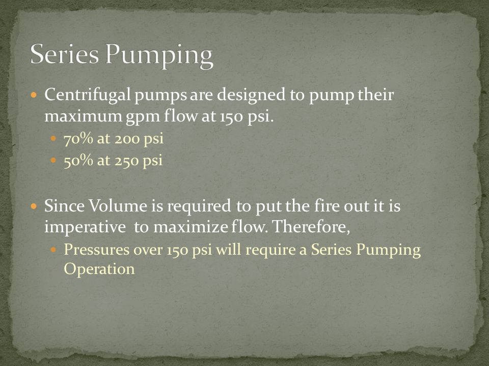 Centrifugal pumps are designed to pump their maximum gpm flow at 150 psi.