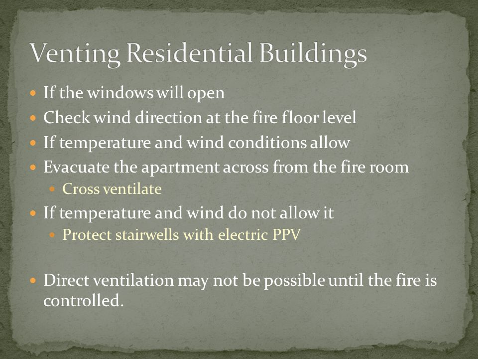 If the windows will open Check wind direction at the fire floor level If temperature and wind conditions allow Evacuate the apartment across from the fire room Cross ventilate If temperature and wind do not allow it Protect stairwells with electric PPV Direct ventilation may not be possible until the fire is controlled.