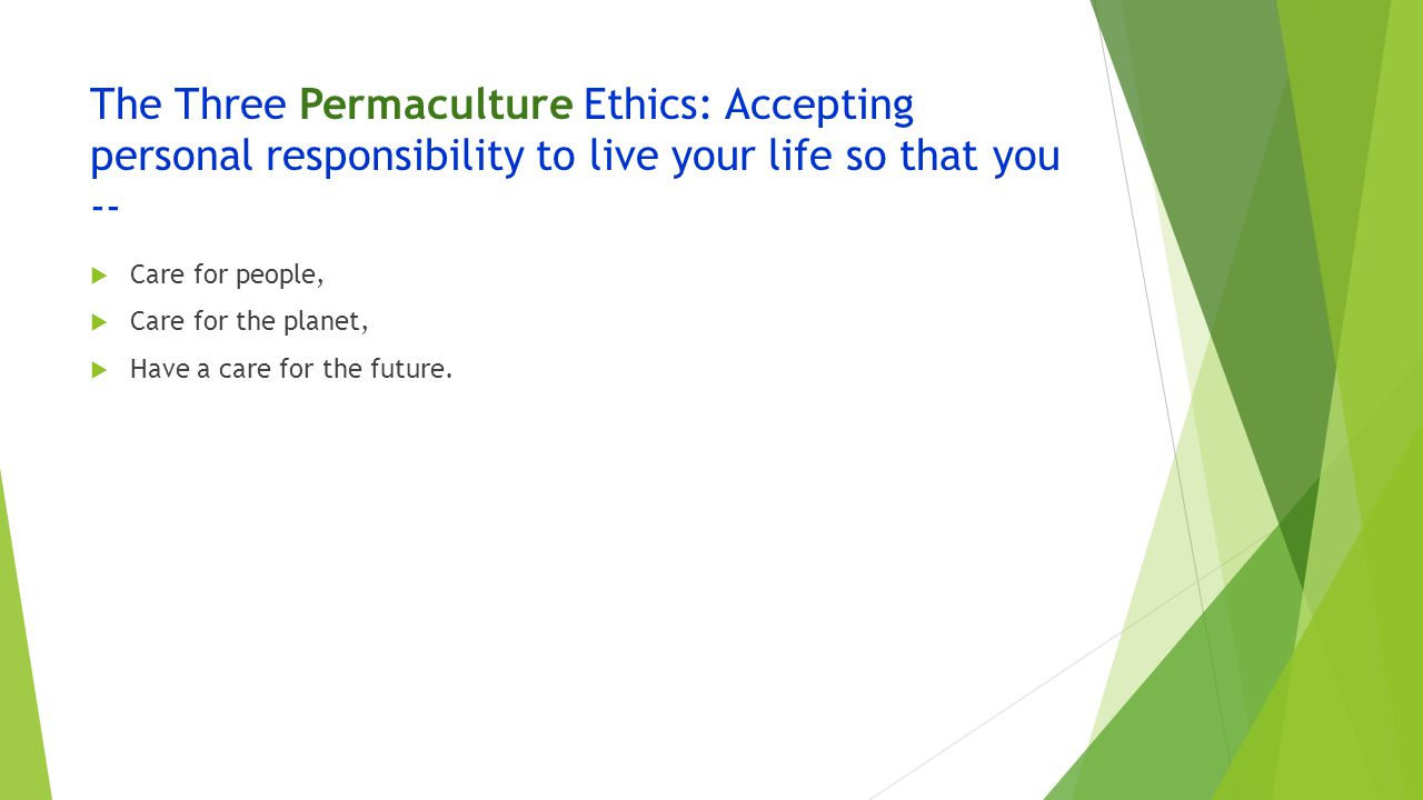 The Three Permaculture Ethics: Accepting personal responsibility to live your life so that you --  Care for people,  Care for the planet,  Have a care for the future.
