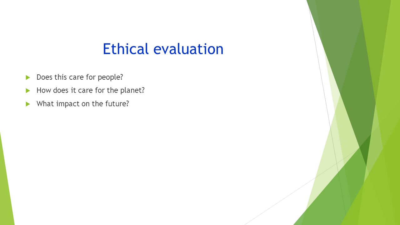 Ethical evaluation  Does this care for people.  How does it care for the planet.