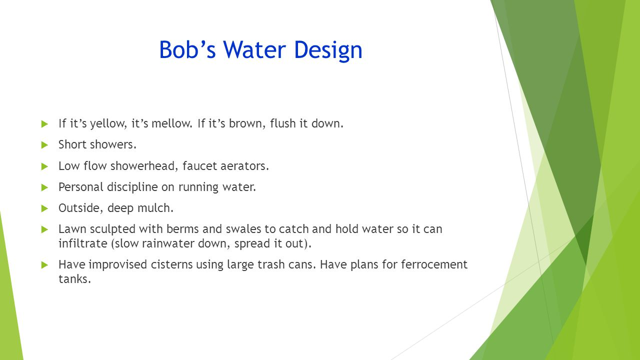 Bob's Water Design  If it's yellow, it's mellow. If it's brown, flush it down.