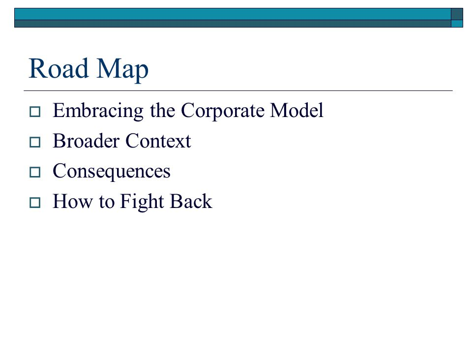 Road Map  Embracing the Corporate Model  Broader Context  Consequences  How to Fight Back