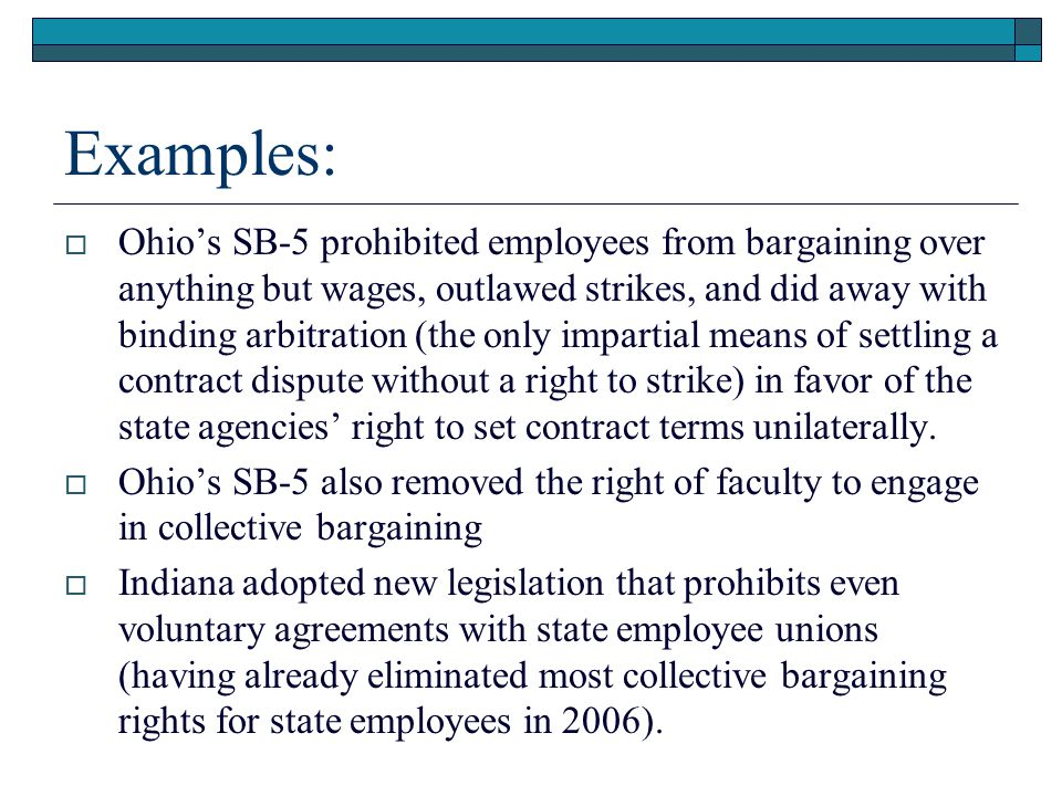 Examples:  Ohio's SB-5 prohibited employees from bargaining over anything but wages, outlawed strikes, and did away with binding arbitration (the only impartial means of settling a contract dispute without a right to strike) in favor of the state agencies' right to set contract terms unilaterally.