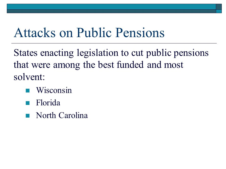 Attacks on Public Pensions States enacting legislation to cut public pensions that were among the best funded and most solvent: Wisconsin Florida North Carolina