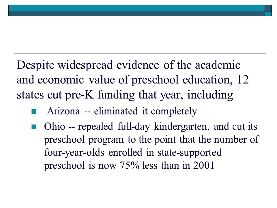 Despite widespread evidence of the academic and economic value of preschool education, 12 states cut pre-K funding that year, including Arizona -- eliminated it completely Ohio -- repealed full-day kindergarten, and cut its preschool program to the point that the number of four-year-olds enrolled in state-supported preschool is now 75% less than in 2001