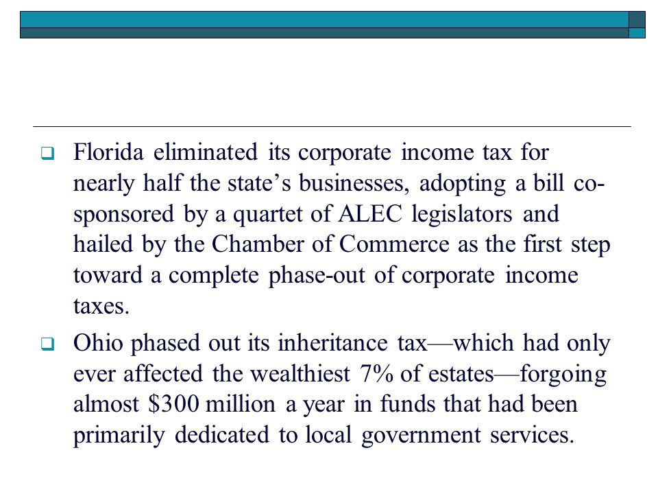  Florida eliminated its corporate income tax for nearly half the state's businesses, adopting a bill co- sponsored by a quartet of ALEC legislators and hailed by the Chamber of Commerce as the first step toward a complete phase-out of corporate income taxes.