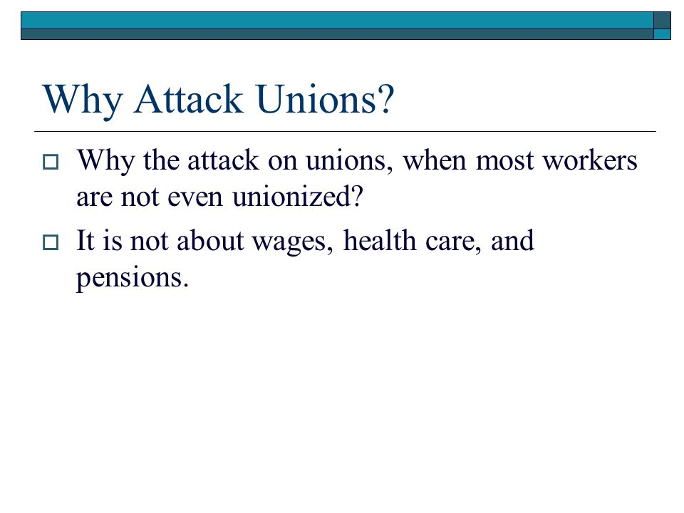 Why Attack Unions. Why the attack on unions, when most workers are not even unionized.