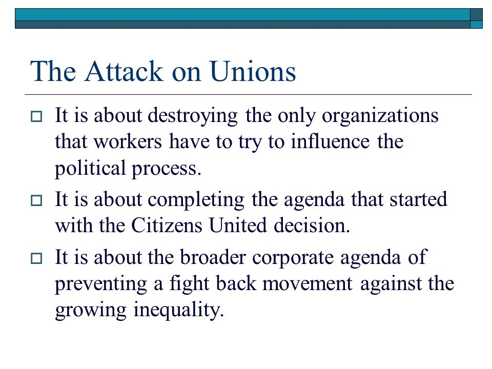 The Attack on Unions  It is about destroying the only organizations that workers have to try to influence the political process.