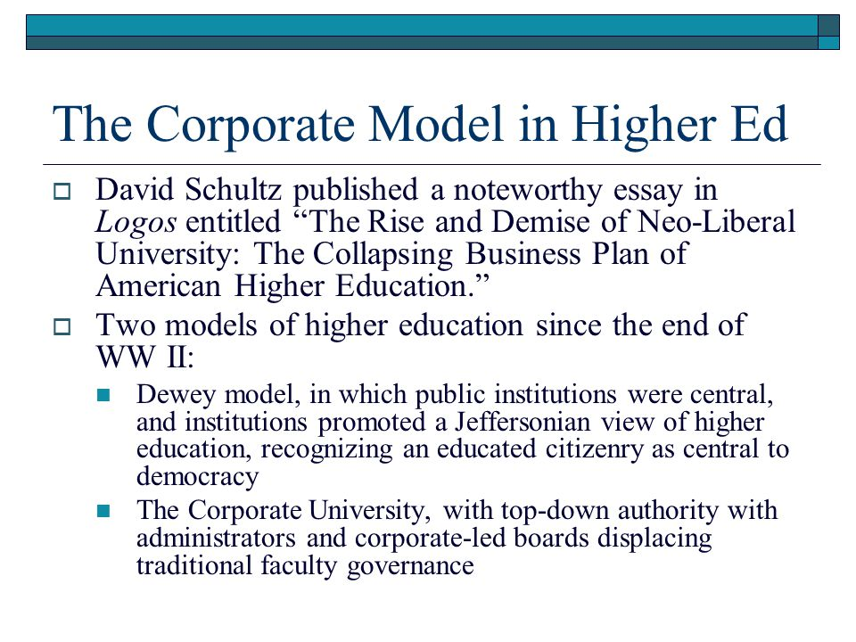 The Corporate Model in Higher Ed  David Schultz published a noteworthy essay in Logos entitled The Rise and Demise of Neo-Liberal University: The Collapsing Business Plan of American Higher Education.  Two models of higher education since the end of WW II: Dewey model, in which public institutions were central, and institutions promoted a Jeffersonian view of higher education, recognizing an educated citizenry as central to democracy The Corporate University, with top-down authority with administrators and corporate-led boards displacing traditional faculty governance