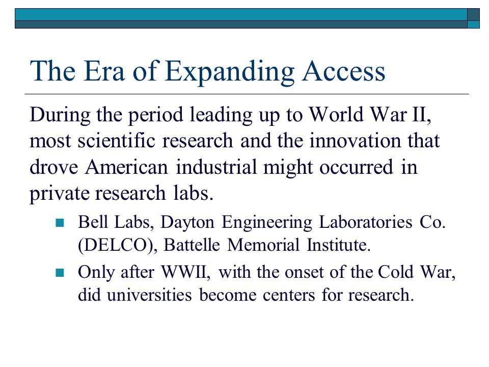 The Era of Expanding Access During the period leading up to World War II, most scientific research and the innovation that drove American industrial might occurred in private research labs.