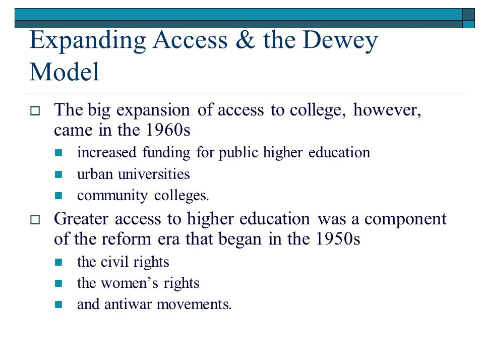 Expanding Access & the Dewey Model  The big expansion of access to college, however, came in the 1960s increased funding for public higher education urban universities community colleges.