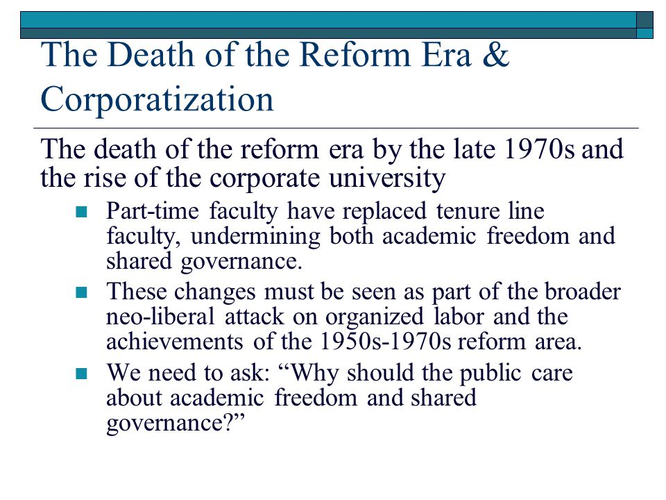 The Death of the Reform Era & Corporatization The death of the reform era by the late 1970s and the rise of the corporate university Part-time faculty have replaced tenure line faculty, undermining both academic freedom and shared governance.