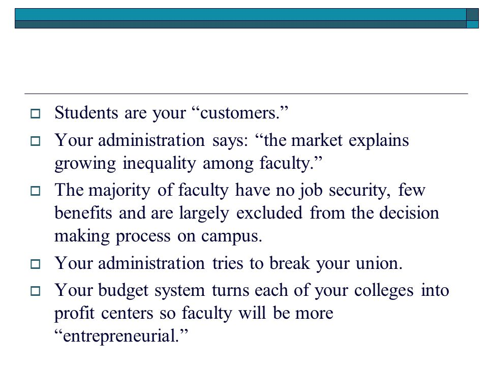  Students are your customers.  Your administration says: the market explains growing inequality among faculty.  The majority of faculty have no job security, few benefits and are largely excluded from the decision making process on campus.