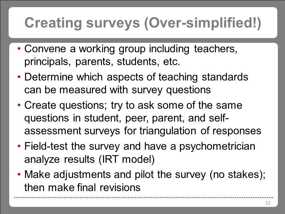 12 Creating surveys (Over-simplified!) Convene a working group including teachers, principals, parents, students, etc.