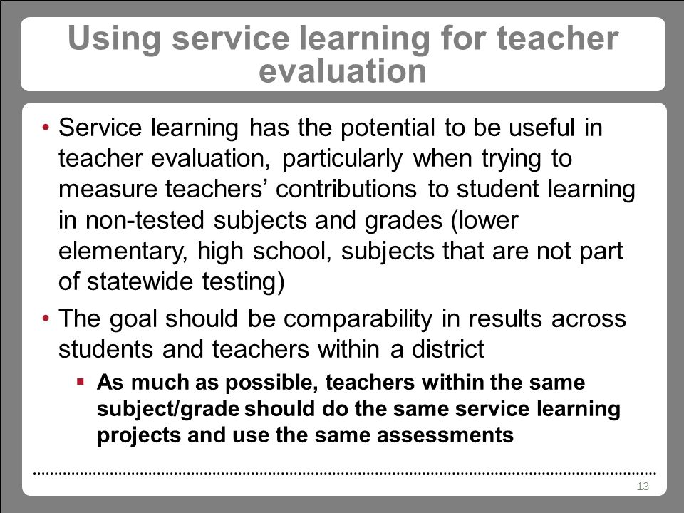 13 Using service learning for teacher evaluation Service learning has the potential to be useful in teacher evaluation, particularly when trying to measure teachers' contributions to student learning in non-tested subjects and grades (lower elementary, high school, subjects that are not part of statewide testing) The goal should be comparability in results across students and teachers within a district  As much as possible, teachers within the same subject/grade should do the same service learning projects and use the same assessments