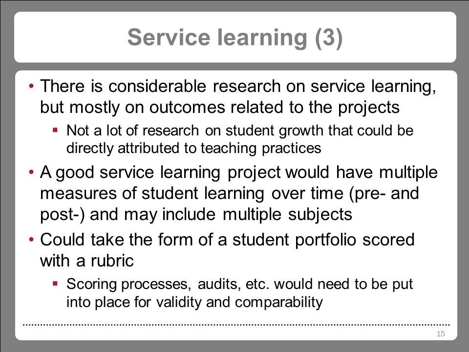 15 Service learning (3) There is considerable research on service learning, but mostly on outcomes related to the projects  Not a lot of research on student growth that could be directly attributed to teaching practices A good service learning project would have multiple measures of student learning over time (pre- and post-) and may include multiple subjects Could take the form of a student portfolio scored with a rubric  Scoring processes, audits, etc.